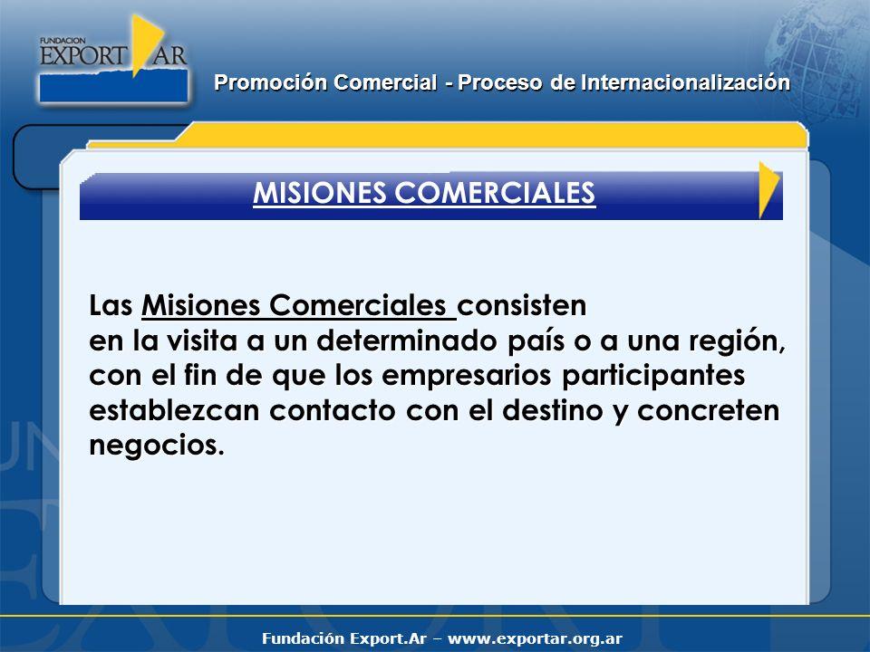 Fundación Export.Ar – www.exportar.org.ar MISIONES COMERCIALES Las Misiones Comerciales consisten en la visita a un determinado país o a una región, con el fin de que los empresarios participantes establezcan contacto con el destino y concreten negocios.