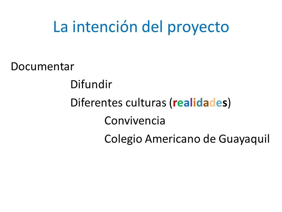 La intención del proyecto Documentar Difundir Diferentes culturas (realidades) Convivencia Colegio Americano de Guayaquil