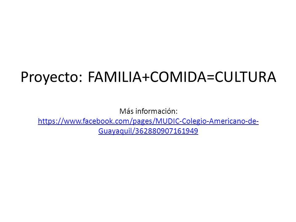 Proyecto: FAMILIA+COMIDA=CULTURA Más información: https://www.facebook.com/pages/MUDIC-Colegio-Americano-de- Guayaquil/362880907161949 https://www.fac