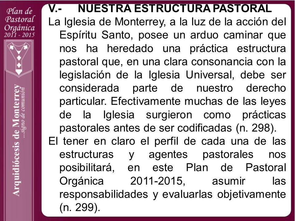 V.-NUESTRA ESTRUCTURA PASTORAL La Iglesia de Monterrey, a la luz de la acción del Espíritu Santo, posee un arduo caminar que nos ha heredado una práct