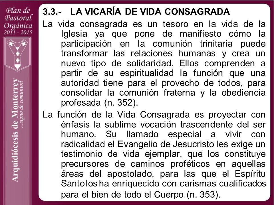 3.3.-LA VICARÍA DE VIDA CONSAGRADA La vida consagrada es un tesoro en la vida de la Iglesia ya que pone de manifiesto cómo la participación en la comu