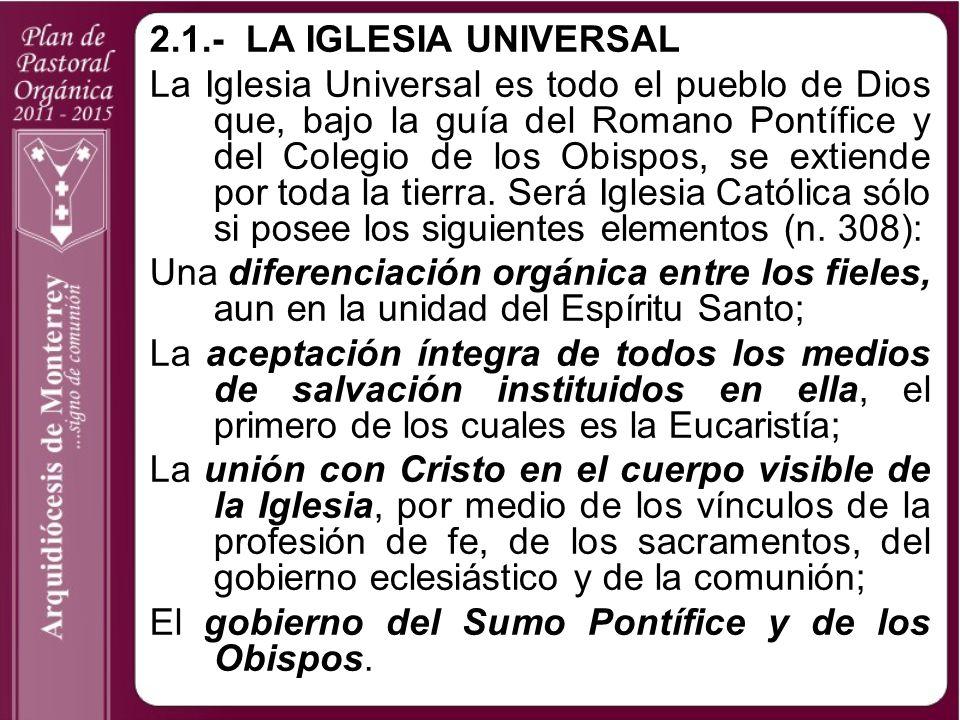2.1.-LA IGLESIA UNIVERSAL La Iglesia Universal es todo el pueblo de Dios que, bajo la guía del Romano Pontífice y del Colegio de los Obispos, se extie
