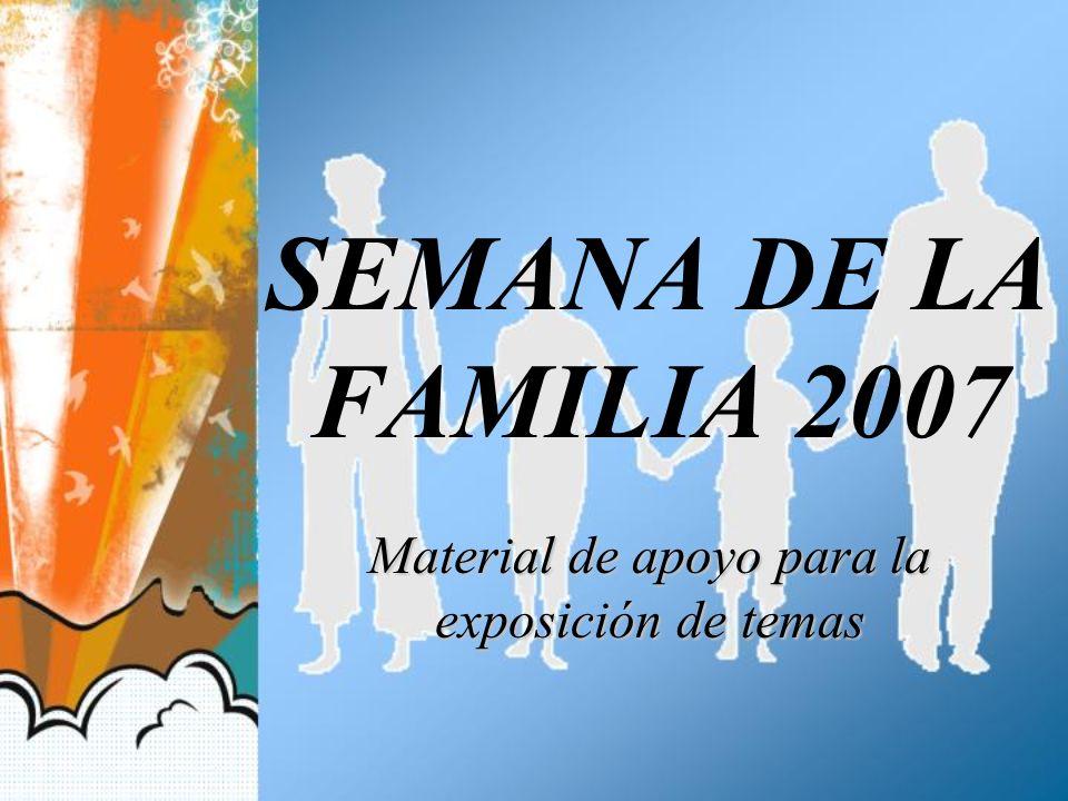 SEMANA DE LA FAMILIA 2007 Material de apoyo para la exposición de temas