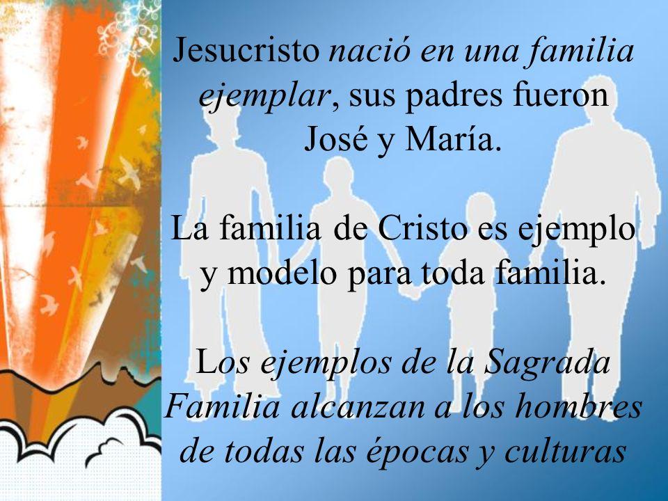 Jesucristo nació en una familia ejemplar, sus padres fueron José y María. La familia de Cristo es ejemplo y modelo para toda familia. Los ejemplos de