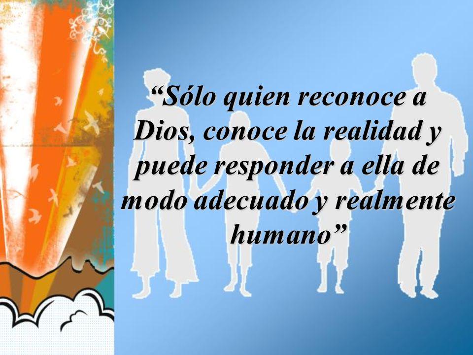 Sólo quien reconoce a Dios, conoce la realidad y puede responder a ella de modo adecuado y realmente humano