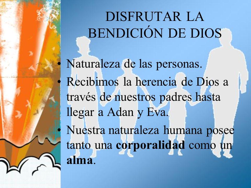 DISFRUTAR LA BENDICIÓN DE DIOS Naturaleza de las personas. Recibimos la herencia de Dios a través de nuestros padres hasta llegar a Adan y Eva. Nuestr