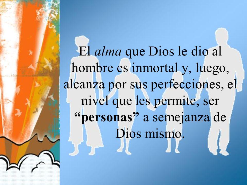 El alma que Dios le dio al hombre es inmortal y, luego, alcanza por sus perfecciones, el nivel que les permite, ser personas a semejanza de Dios mismo