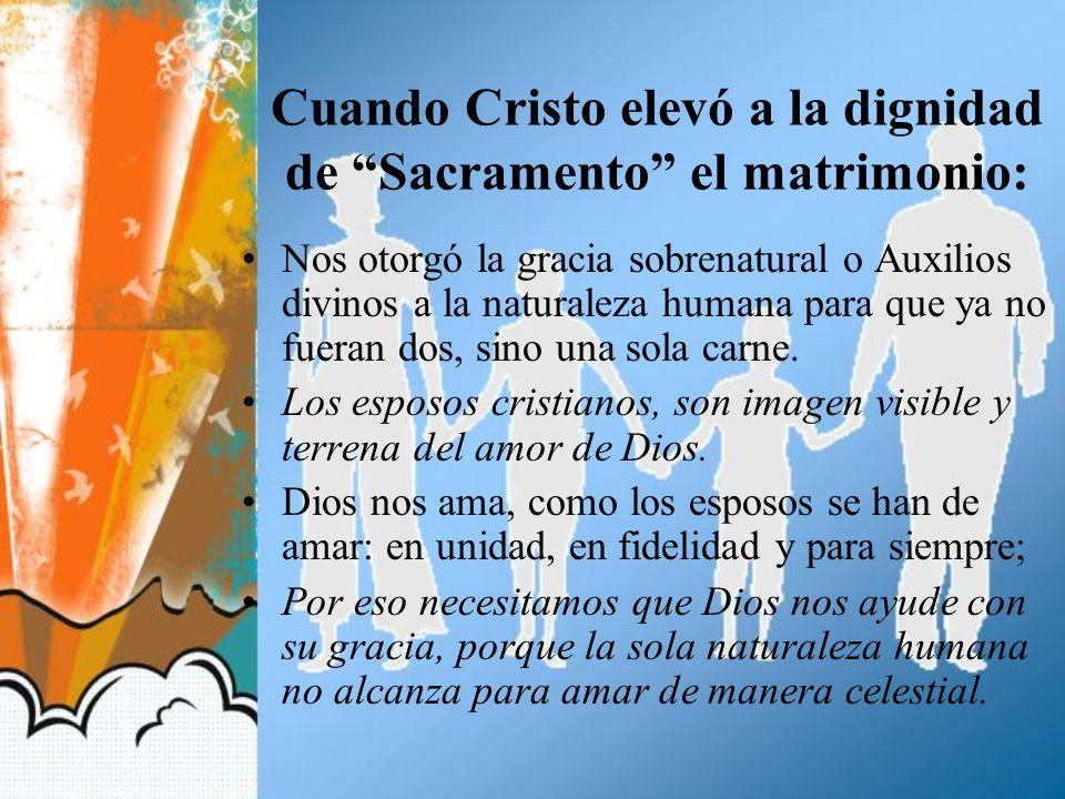 Cuando Cristo elevó a la dignidad de Sacramento el matrimonio: Nos otorgó la gracia sobrenatural o Auxilios divinos a la naturaleza humana para que ya