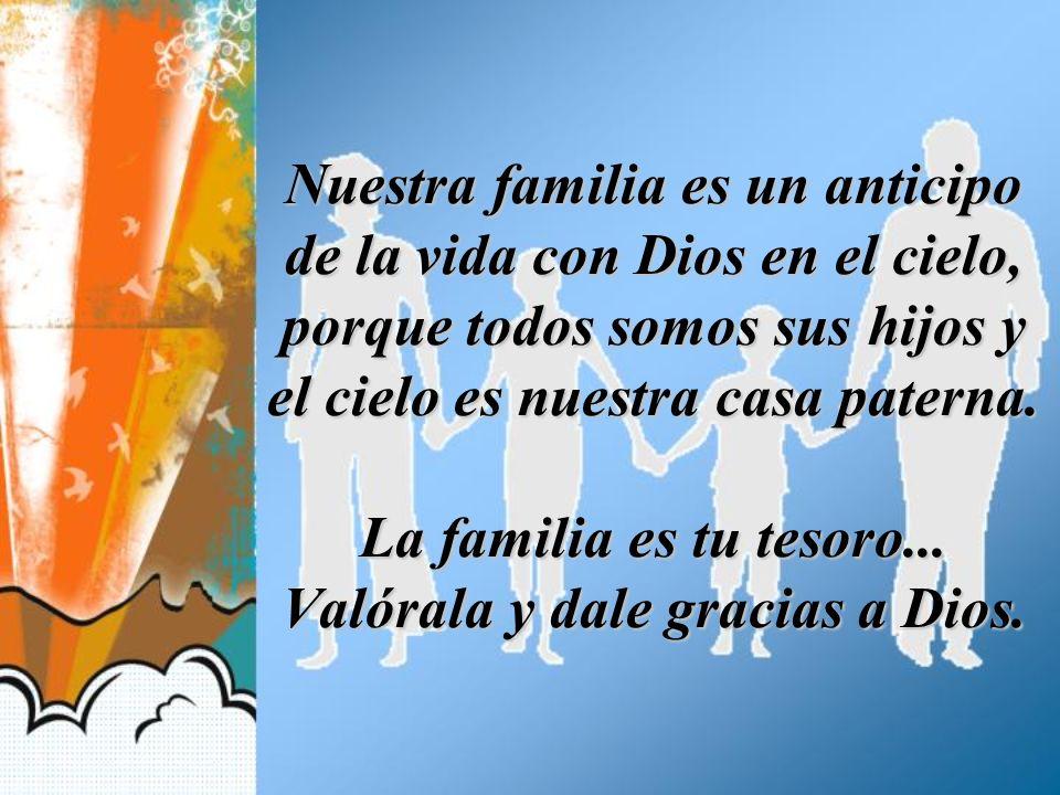 Nuestra familia es un anticipo de la vida con Dios en el cielo, porque todos somos sus hijos y el cielo es nuestra casa paterna. La familia es tu teso