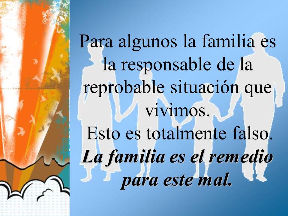 La familia es el remedio para este mal. Para algunos la familia es la responsable de la reprobable situación que vivimos. Esto es totalmente falso. La