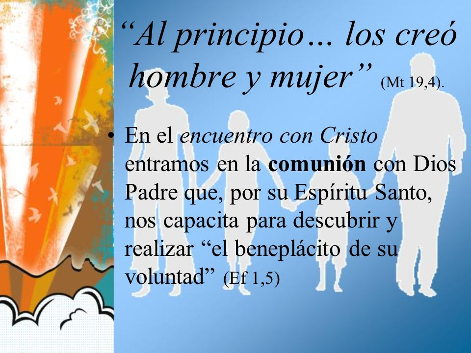 Al principio… los creó hombre y mujer (Mt 19,4). En el encuentro con Cristo entramos en la comunión con Dios Padre que, por su Espíritu Santo, nos cap