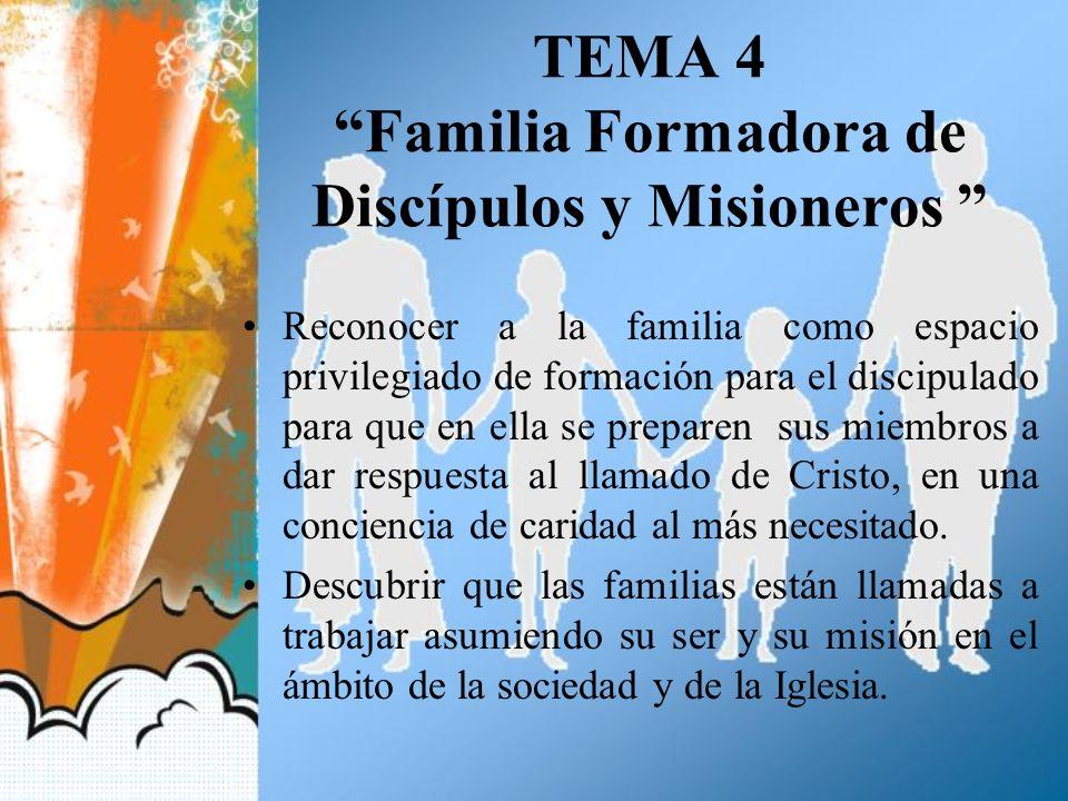 TEMA 4 Familia Formadora de Discípulos y Misioneros Reconocer a la familia como espacio privilegiado de formación para el discipulado para que en ella