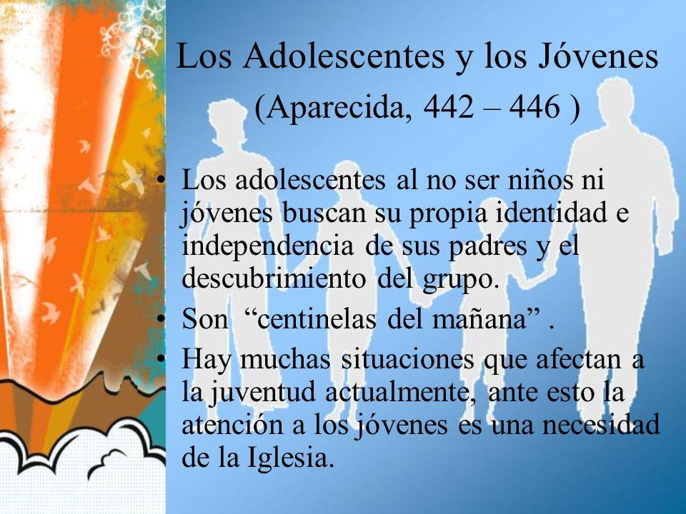Los Adolescentes y los Jóvenes (Aparecida, 442 – 446 ) Los adolescentes al no ser niños ni jóvenes buscan su propia identidad e independencia de sus p