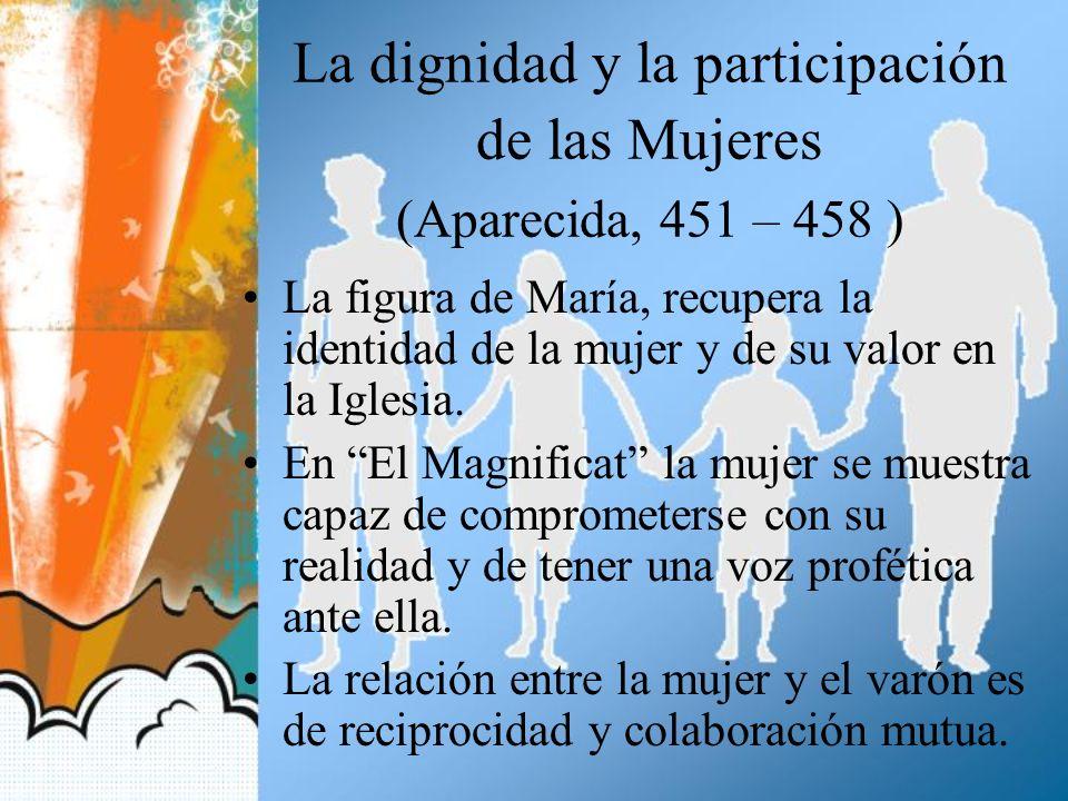La dignidad y la participación de las Mujeres (Aparecida, 451 – 458 ) La figura de María, recupera la identidad de la mujer y de su valor en la Iglesi