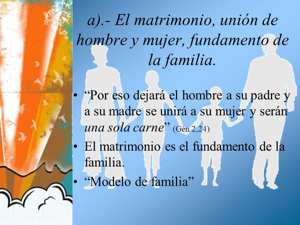 a).- El matrimonio, unión de hombre y mujer, fundamento de la familia. Por eso dejará el hombre a su padre y a su madre se unirá a su mujer y serán un