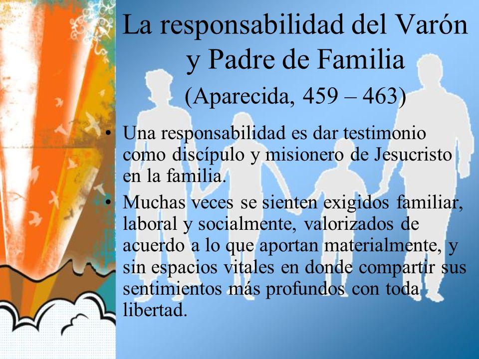 La responsabilidad del Varón y Padre de Familia (Aparecida, 459 – 463) Una responsabilidad es dar testimonio como discípulo y misionero de Jesucristo