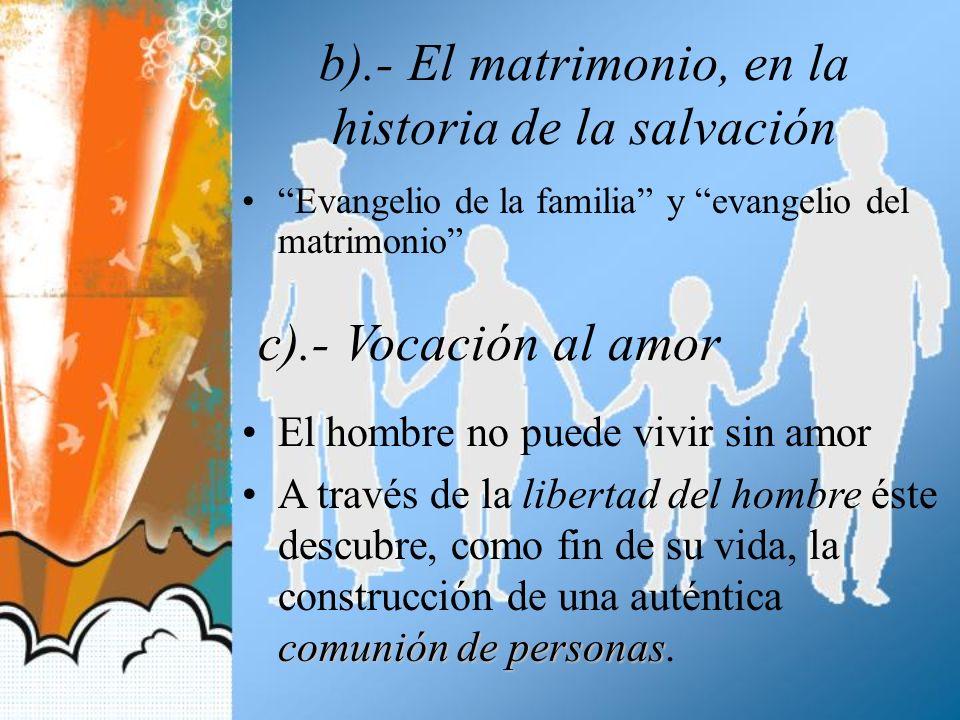 b).- El matrimonio, en la historia de la salvación Evangelio de la familia y evangelio del matrimonio c).- Vocación al amor El hombre no puede vivir s
