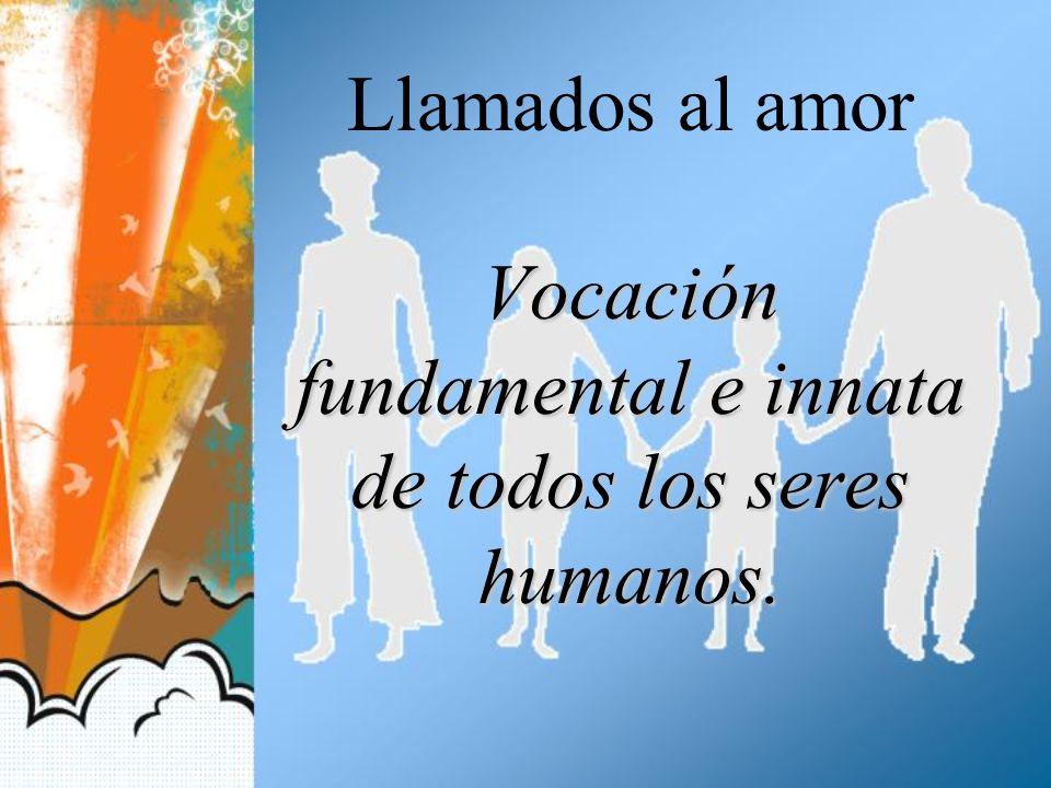 Vocación fundamental e innata de todos los seres humanos. Llamados al amor Vocación fundamental e innata de todos los seres humanos.