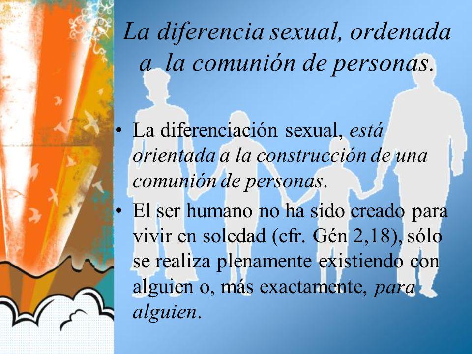La diferencia sexual, ordenada a la comunión de personas. La diferenciación sexual, está orientada a la construcción de una comunión de personas. El s