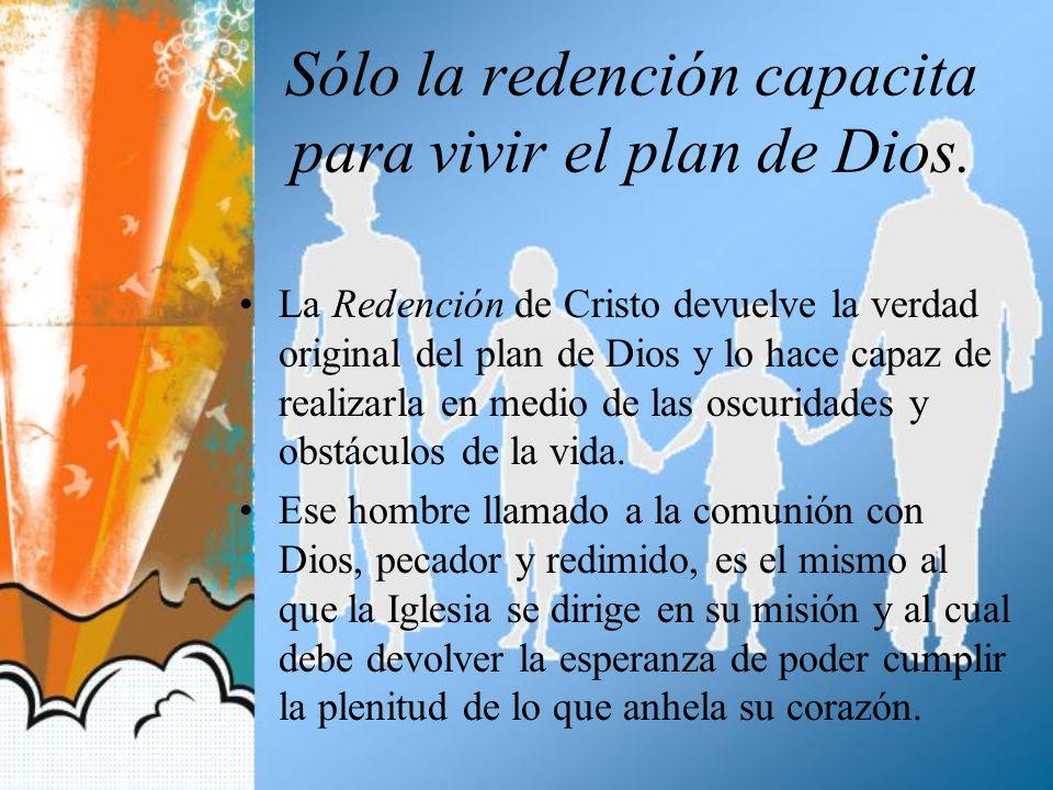 Sólo la redención capacita para vivir el plan de Dios. La Redención de Cristo devuelve la verdad original del plan de Dios y lo hace capaz de realizar