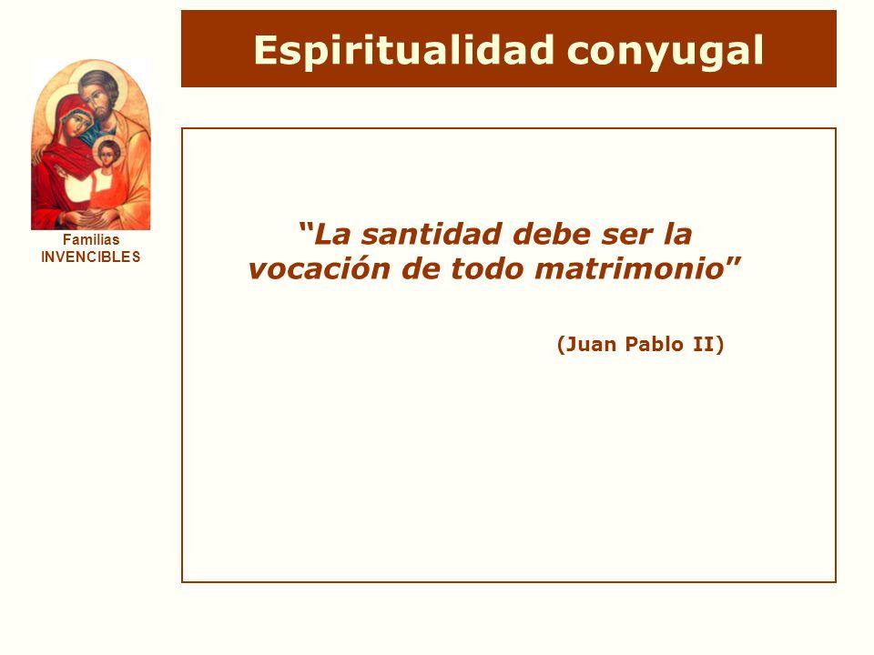 Espiritualidad conyugal Familias INVENCIBLES La santidad debe ser la vocación de todo matrimonio (Juan Pablo II)