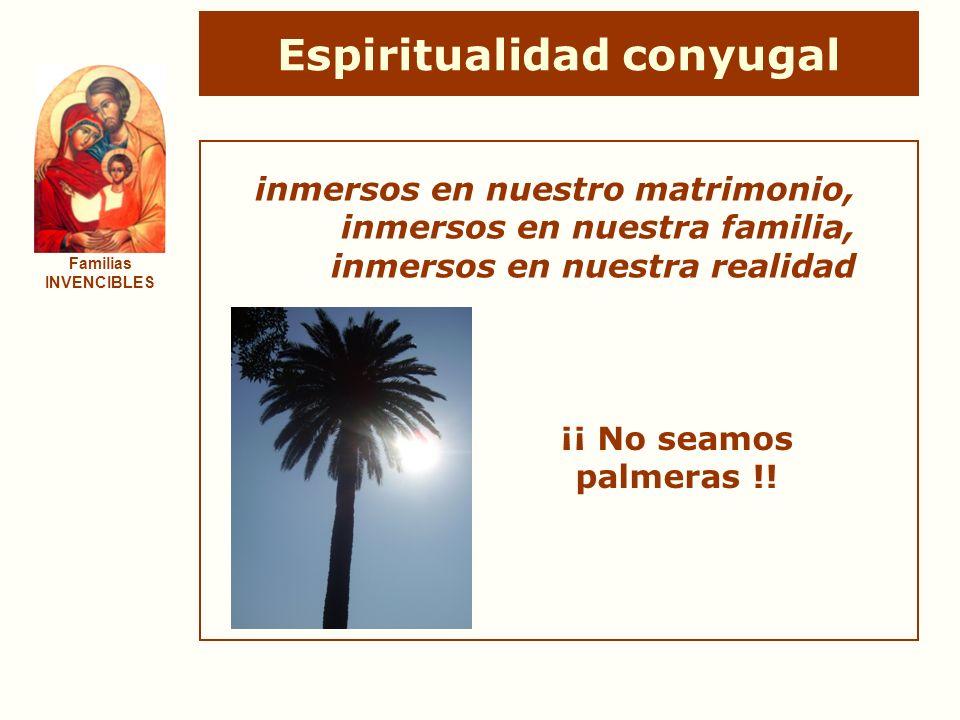 Espiritualidad conyugal Familias INVENCIBLES ¡¡ No seamos palmeras !! inmersos en nuestro matrimonio, inmersos en nuestra familia, inmersos en nuestra
