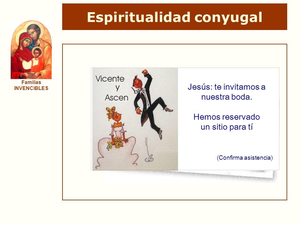 Espiritualidad conyugal Familias INVENCIBLES Jesús: te invitamos a nuestra boda. Hemos reservado un sitio para tí (Confirma asistencia)