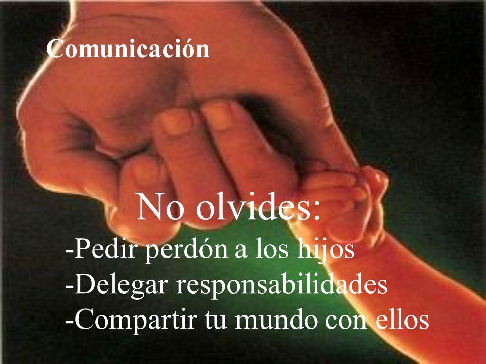 No olvides: -Pedir perdón a los hijos -Delegar responsabilidades -Compartir tu mundo con ellos Comunicación