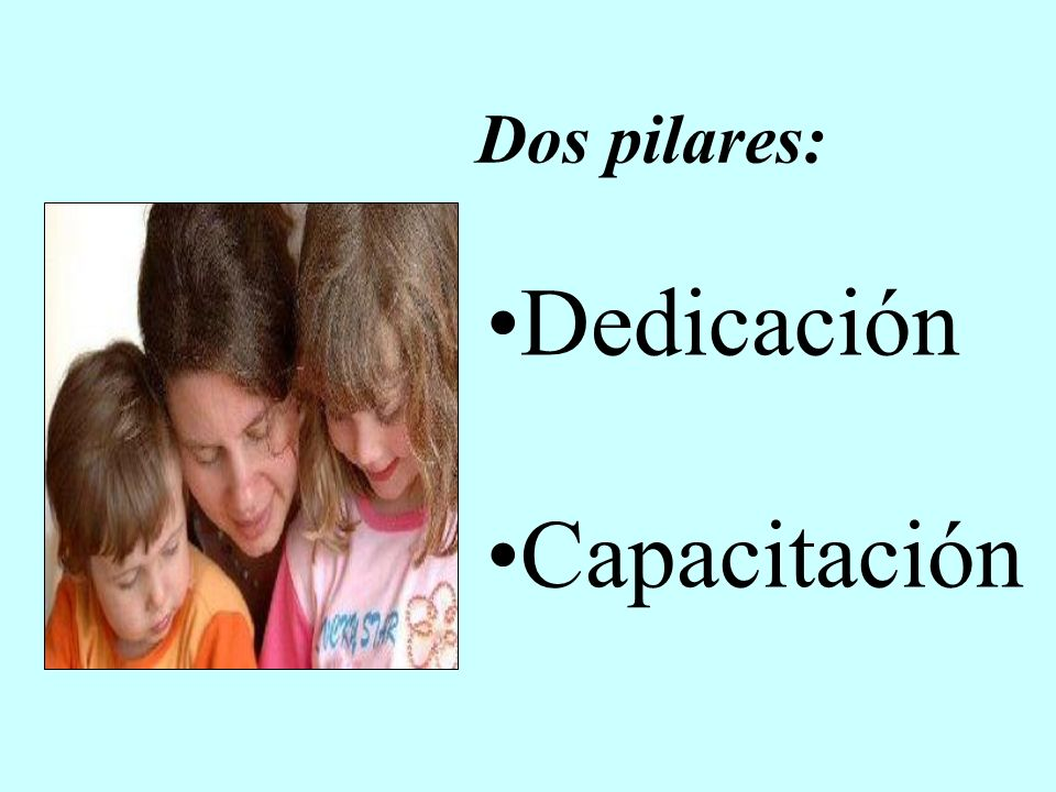 Dedicación Capacitación Dos pilares: