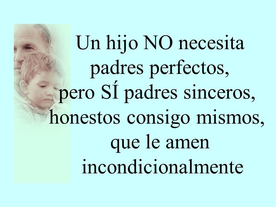Un hijo NO necesita padres perfectos, pero SÍ padres sinceros, honestos consigo mismos, que le amen incondicionalmente