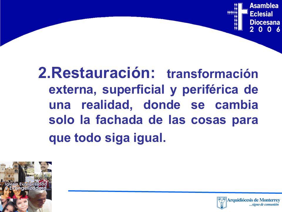 2.Restauración: transformación externa, superficial y periférica de una realidad, donde se cambia solo la fachada de las cosas para que todo siga igual.