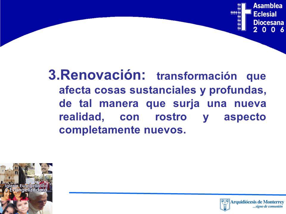 3.Renovación: transformación que afecta cosas sustanciales y profundas, de tal manera que surja una nueva realidad, con rostro y aspecto completamente nuevos.