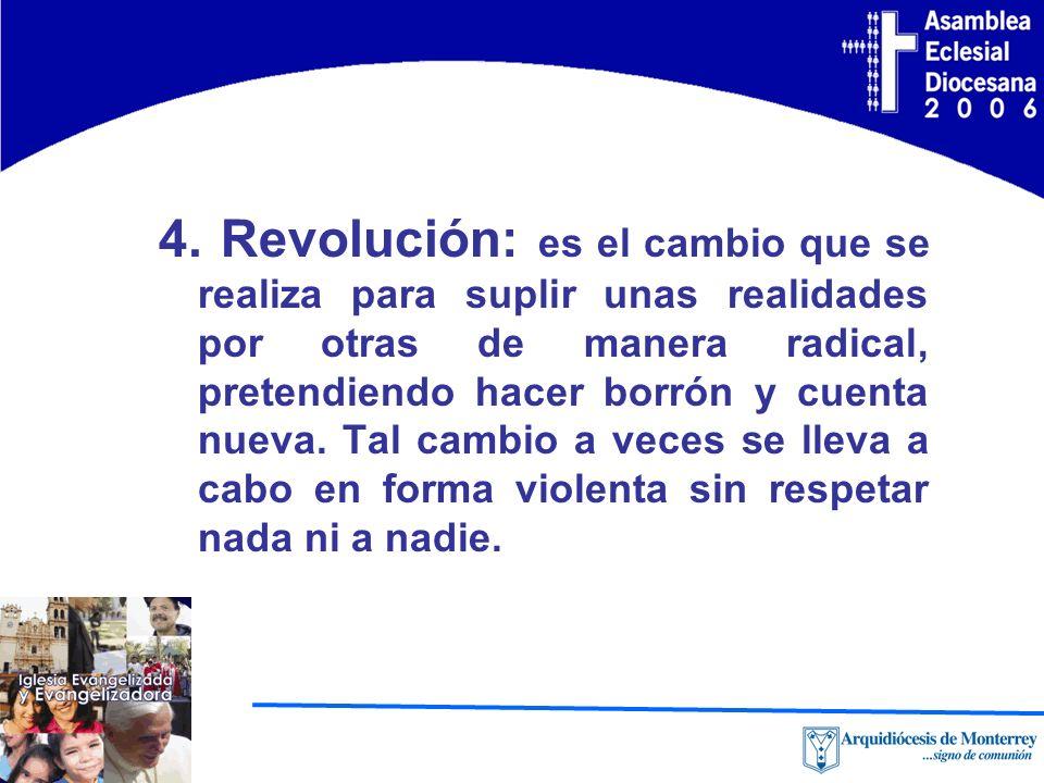 4. Revolución: es el cambio que se realiza para suplir unas realidades por otras de manera radical, pretendiendo hacer borrón y cuenta nueva. Tal camb