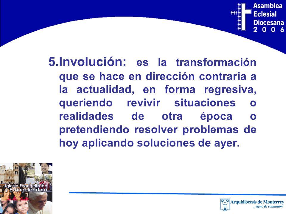 5.Involución: es la transformación que se hace en dirección contraria a la actualidad, en forma regresiva, queriendo revivir situaciones o realidades de otra época o pretendiendo resolver problemas de hoy aplicando soluciones de ayer.