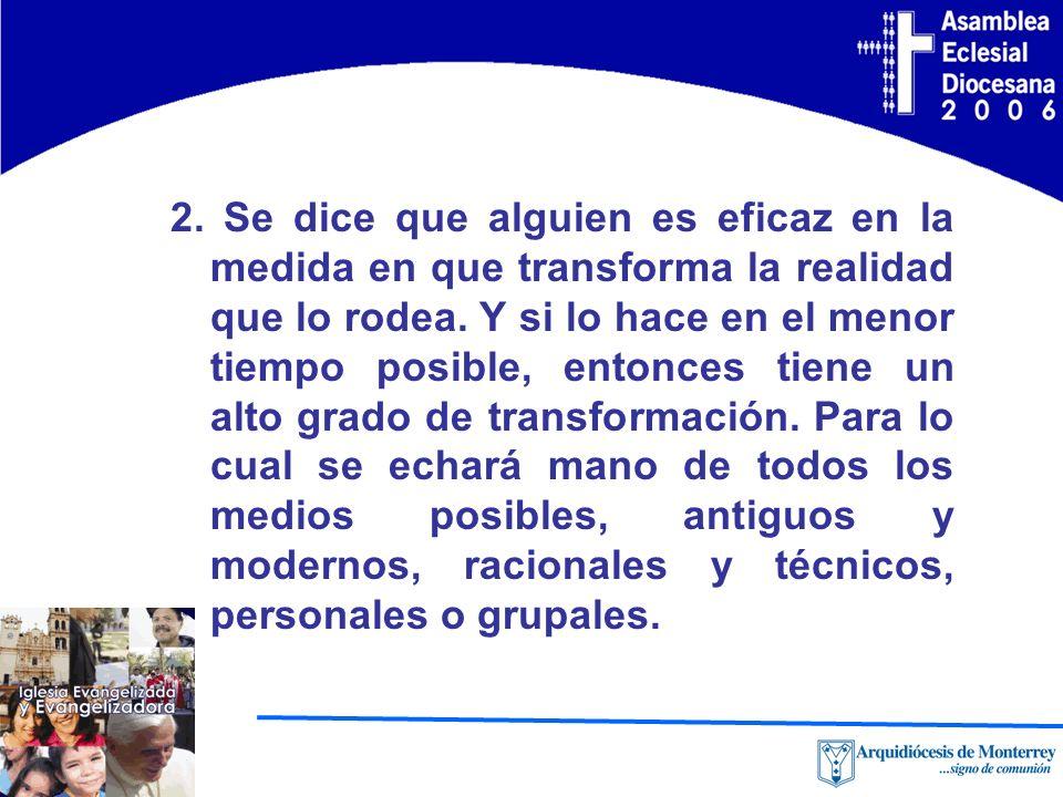 2. Se dice que alguien es eficaz en la medida en que transforma la realidad que lo rodea.