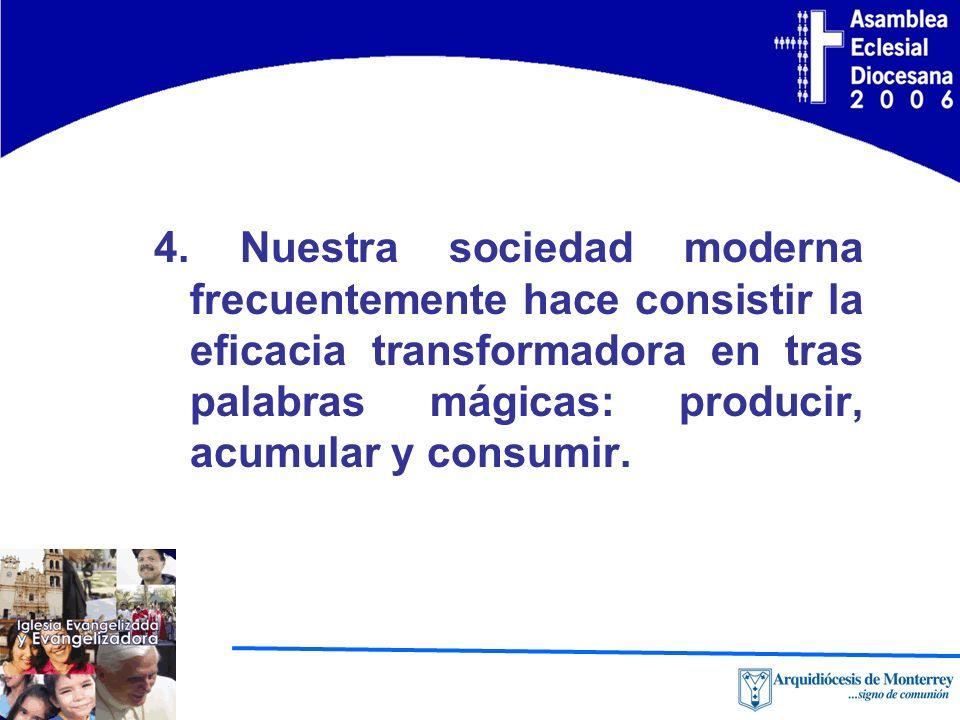 4. Nuestra sociedad moderna frecuentemente hace consistir la eficacia transformadora en tras palabras mágicas: producir, acumular y consumir.