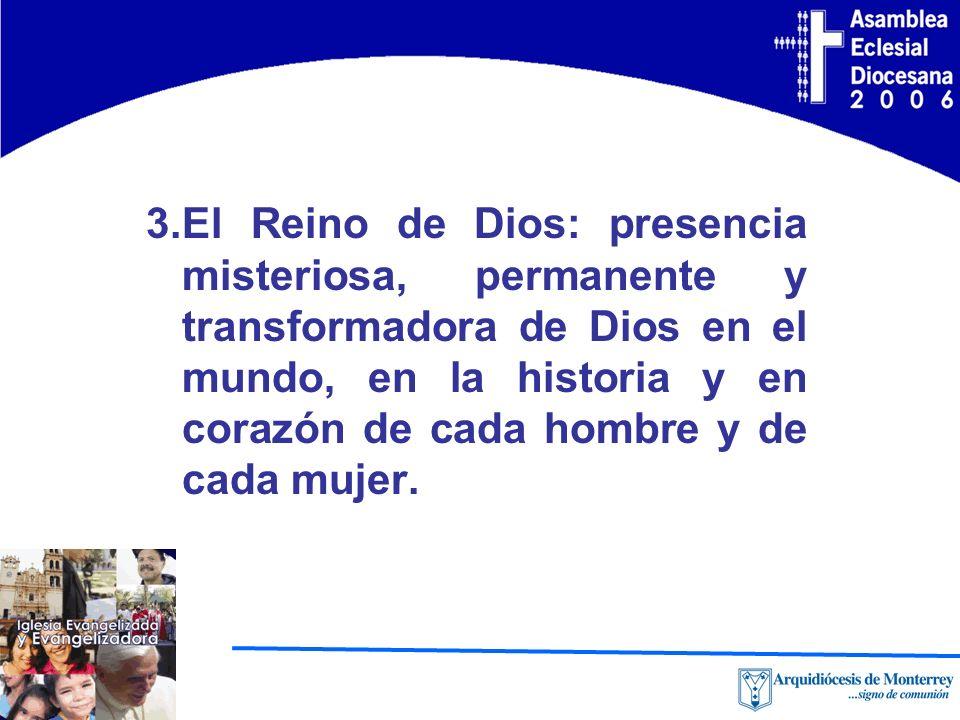 3.El Reino de Dios: presencia misteriosa, permanente y transformadora de Dios en el mundo, en la historia y en corazón de cada hombre y de cada mujer.