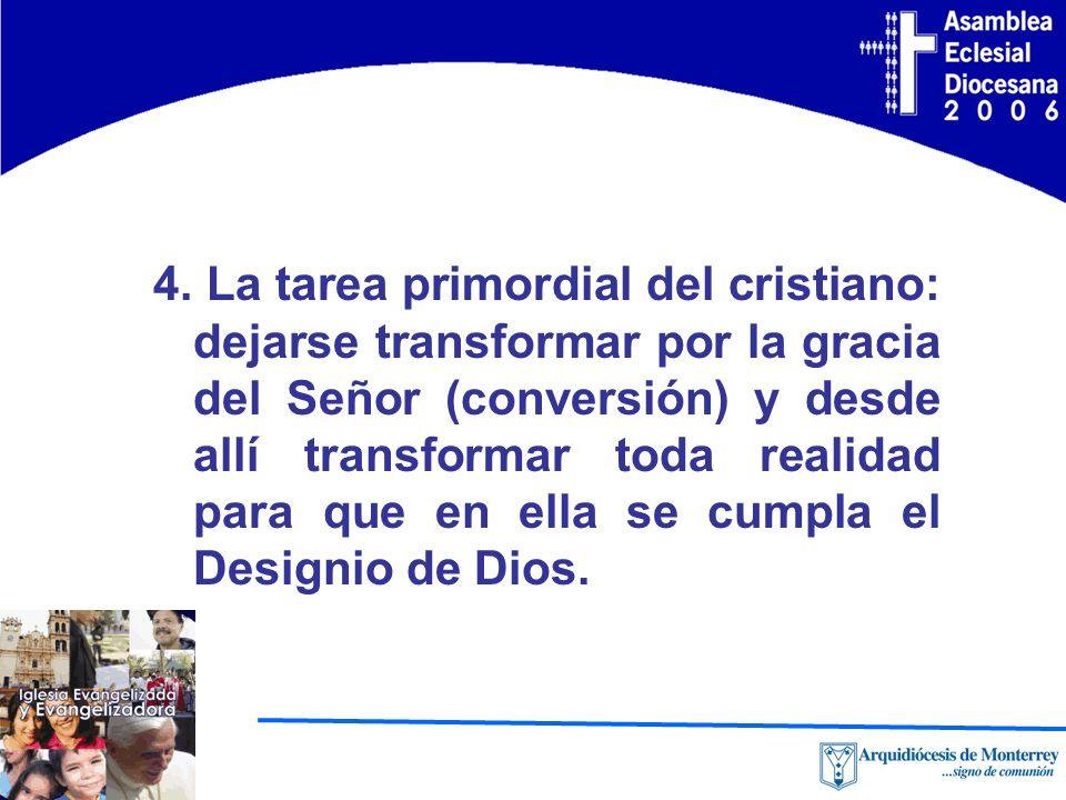 4. La tarea primordial del cristiano: dejarse transformar por la gracia del Señor (conversión) y desde allí transformar toda realidad para que en ella