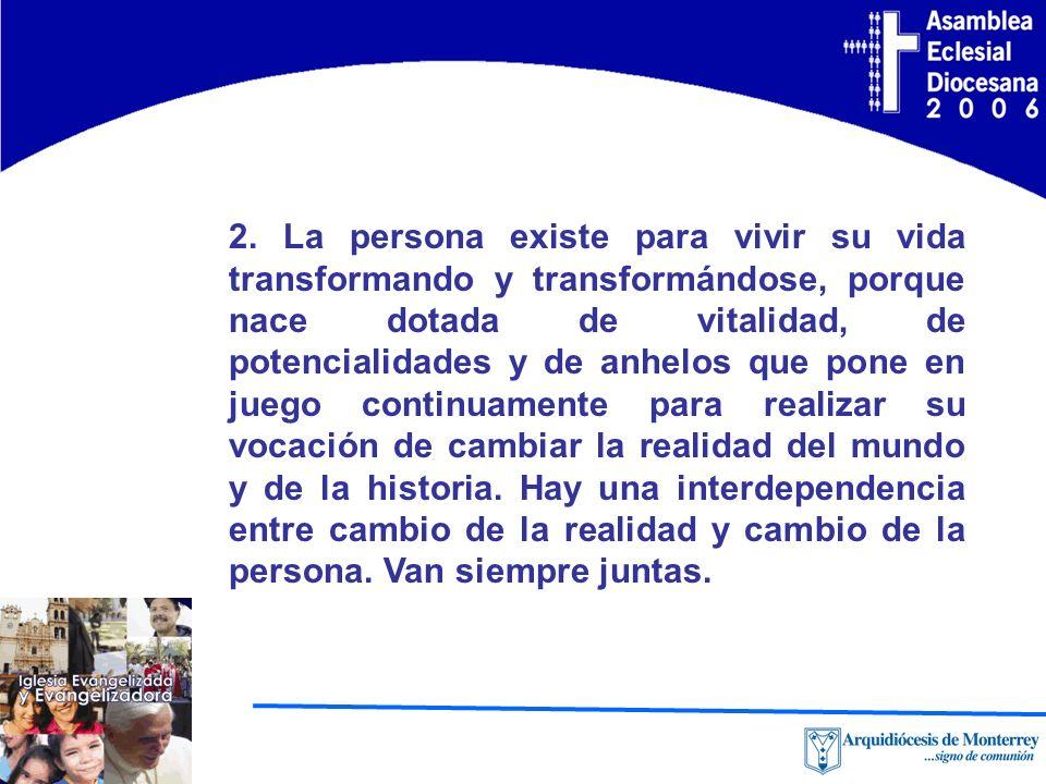 2. La persona existe para vivir su vida transformando y transformándose, porque nace dotada de vitalidad, de potencialidades y de anhelos que pone en