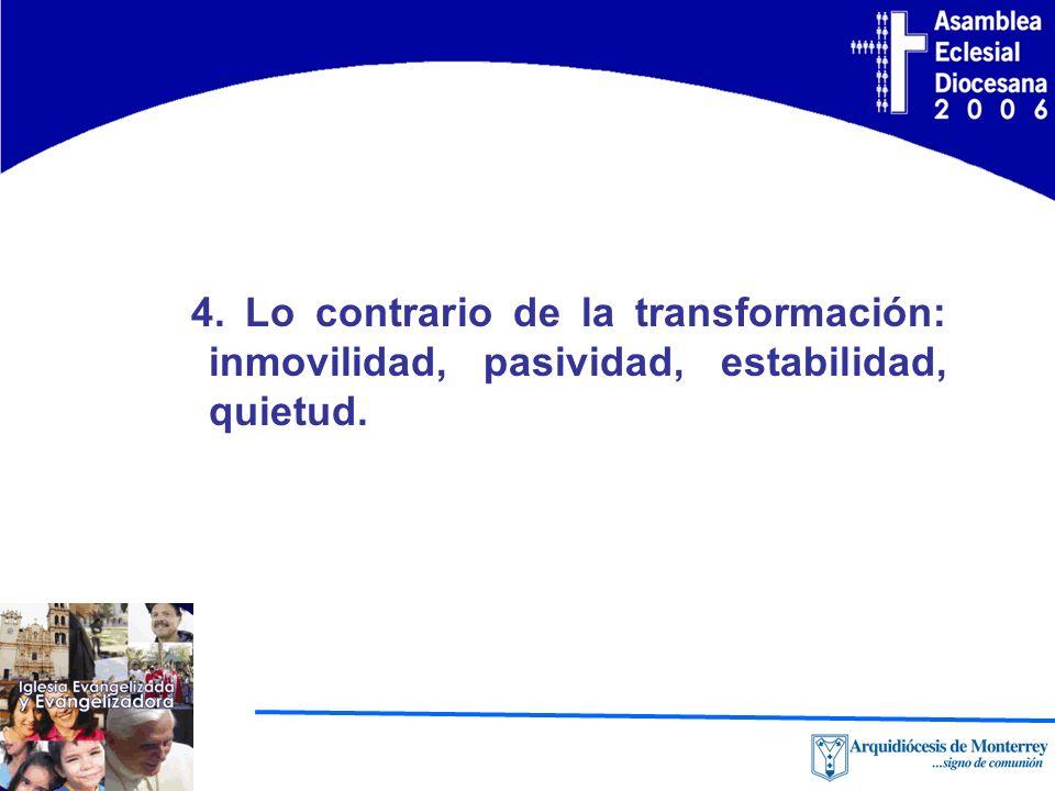 4. Lo contrario de la transformación: inmovilidad, pasividad, estabilidad, quietud.