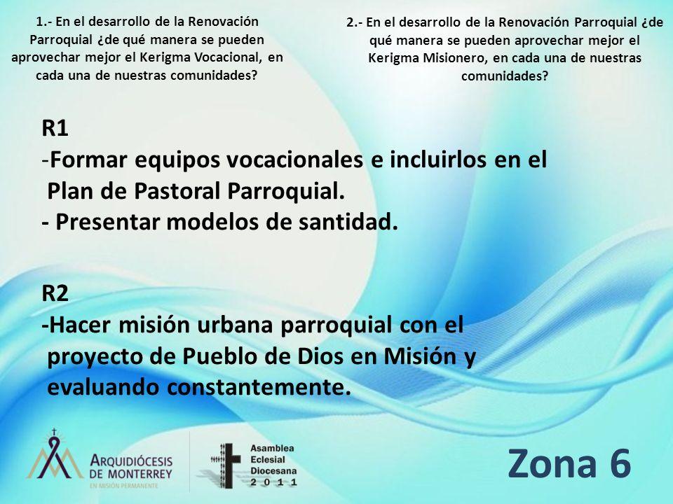 Zona 6 R1 -Formar equipos vocacionales e incluirlos en el Plan de Pastoral Parroquial. - Presentar modelos de santidad. R2 -Hacer misión urbana parroq