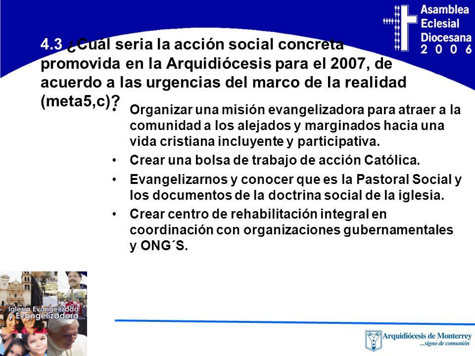 4.3 ¿Cuál seria la acción social concreta promovida en la Arquidiócesis para el 2007, de acuerdo a las urgencias del marco de la realidad (meta5,c).