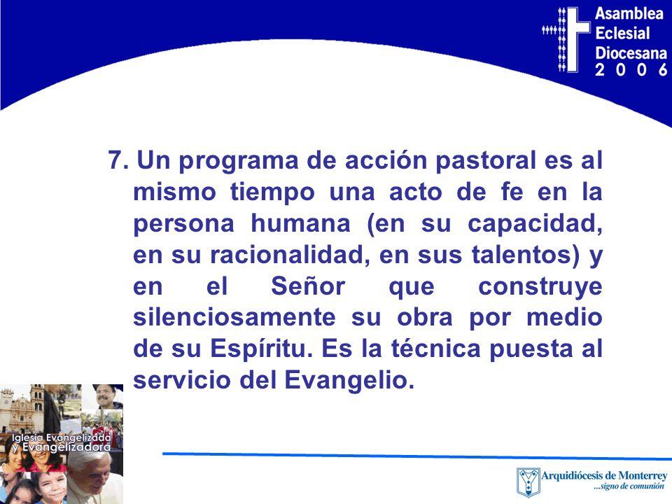 7. Un programa de acción pastoral es al mismo tiempo una acto de fe en la persona humana (en su capacidad, en su racionalidad, en sus talentos) y en e