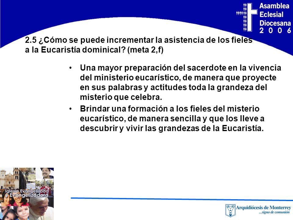 2.5 ¿Cómo se puede incrementar la asistencia de los fieles a la Eucaristía dominical? (meta 2,f) Una mayor preparación del sacerdote en la vivencia de