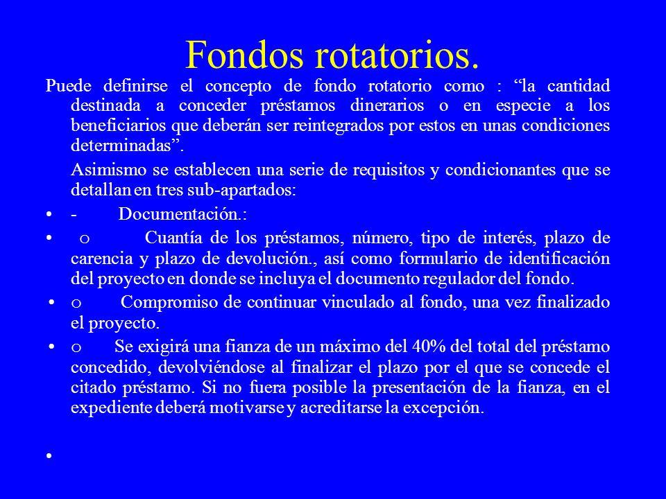 Fondos rotatorios. Puede definirse el concepto de fondo rotatorio como : la cantidad destinada a conceder préstamos dinerarios o en especie a los bene
