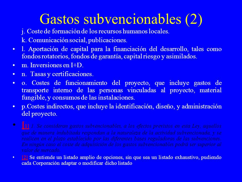 Gastos subvencionables (2) j. Coste de formación de los recursos humanos locales. k. Comunicación social, publicaciones. l. Aportación de capital para