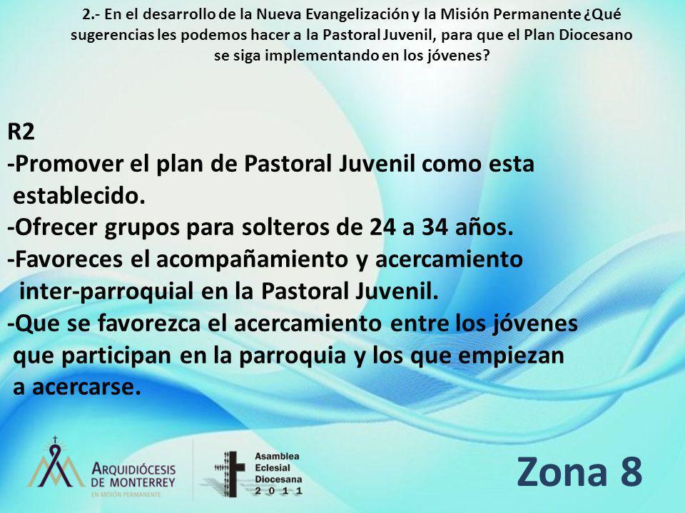 Zona 8 R2 -Promover el plan de Pastoral Juvenil como esta establecido. -Ofrecer grupos para solteros de 24 a 34 años. -Favoreces el acompañamiento y a