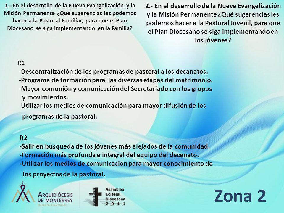 Zona 2 R1 -Descentralización de los programas de pastoral a los decanatos. -Programa de formación para las diversas etapas del matrimonio. -Mayor comu