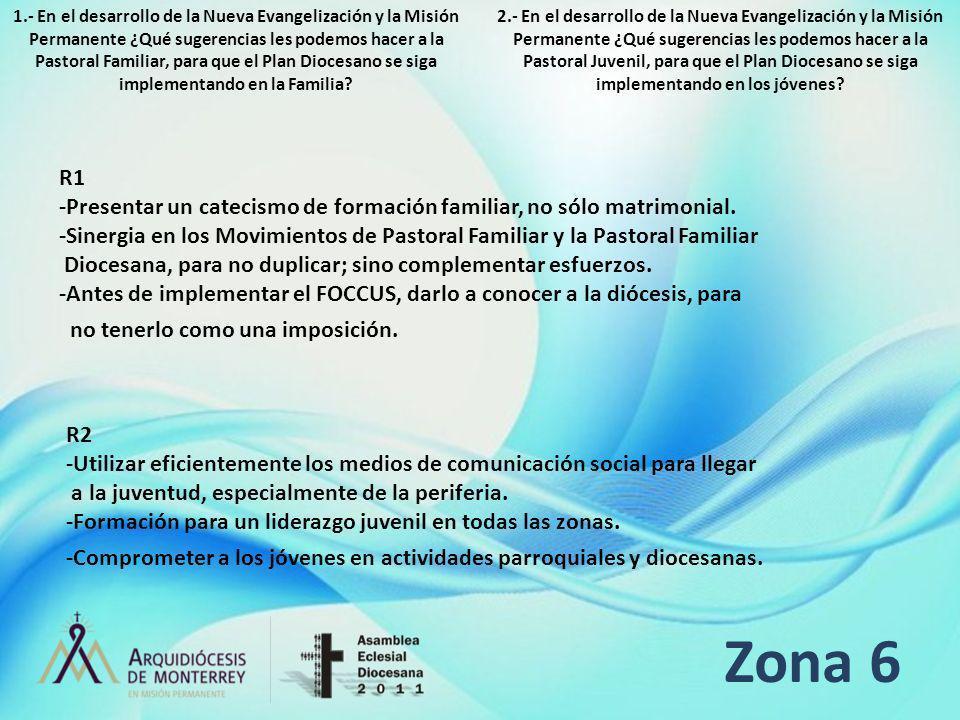 Zona 6 R1 -Presentar un catecismo de formación familiar, no sólo matrimonial. -Sinergia en los Movimientos de Pastoral Familiar y la Pastoral Familiar