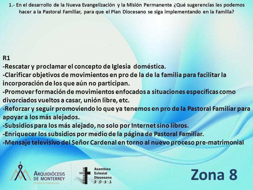 Zona 8 R1 -Rescatar y proclamar el concepto de Iglesia doméstica. -Clarificar objetivos de movimientos en pro de la de la familia para facilitar la in